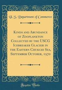 Kinds and Abundance of Zooplankton Collected by the USCG Icebreaker Glacier in the Eastern Chukchi Sea, September October, 1970 (Classic Reprint)