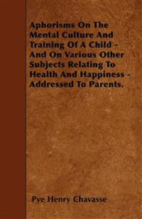 Aphorisms On The Mental Culture And Training Of A Child - And On Various Other Subjects Relating To Health And Happiness - Addressed To Parents.