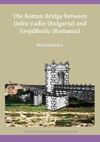The Roman Bridge Between Dolni Vadin (Bulgaria) and Grojdibodu (Romania)