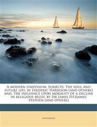A modern symposium. Subjects: The soul and future life, by Frederic Harrison [and others] and, The influence upon morality of a decline in religious b