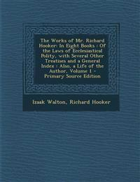 The Works of Mr. Richard Hooker: In Eight Books: Of the Laws of Ecclesiastical Polity, with Several Other Treatises and a General Index: Also, a Life
