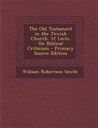 The Old Testament in the Jewish Church. 12 Lects. On Biblical Criticism - Primary Source Edition