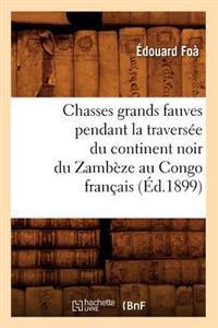 Chasses Grands Fauves Pendant La Travers�e Du Continent Noir Du Zamb�ze Au Congo Fran�ais (�d.1899)