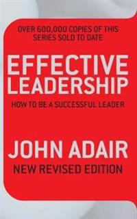 Effective leadership (new revised edition) - how to be a successful leader
