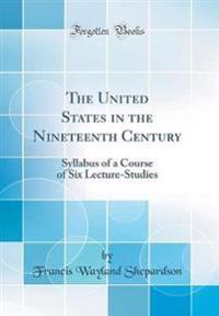 The United States in the Nineteenth Century: Syllabus of a Course of Six Lecture-Studies (Classic Reprint)