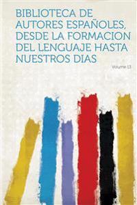 Biblioteca De Autores Españoles, Desde La Formacion Del Lenguaje Hasta Nuestros Dias Volume 13