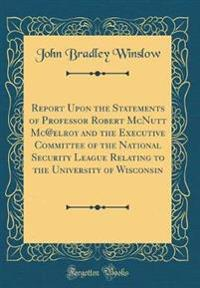 Report Upon the Statements of Professor Robert McNutt Mc@elroy and the Executive Committee of the National Security League Relating to the University of Wisconsin (Classic Reprint)