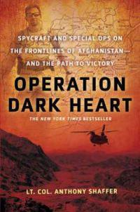 Operation Dark Heart: Spycraft and Special Ops on the Frontlines of Afghanistan---And the Path to Victory