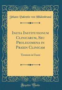 Initia Institutionum Clinicarum, Seu Prolegomena in Praxin Clinicam