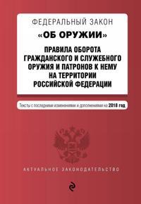 """Federalnyj zakon """"Ob oruzhii"""". Pravila oborota grazhdanskogo i sluzhebnogo oruzhija i patronov k nemu na territorii RF. Teksty s izm. na 2018 g."""