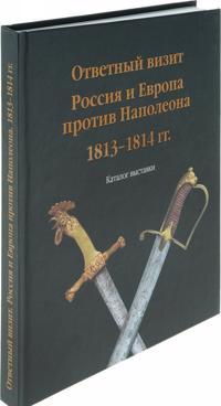 Otvetnyj vizit. Rossija i Evropa protiv Napoleona. 1813-1814 goda. Katalog vystavki