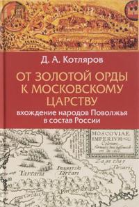 Ot Zolotoj Ordy k Moskovskomu tsarstvu. Vkhozhdenie narodov Povolzhja v sostav Rossii
