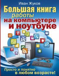 Bolshaja kniga raboty na kompjutere i noutbuke. Prosto i ponjatno v ljubom vozraste