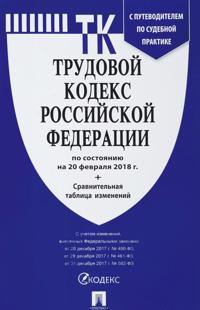 Trudovoj kodeks RF (po sost.na 20.02.2018 g.)+sravnit.tabl.izmenen.+putevod.po s