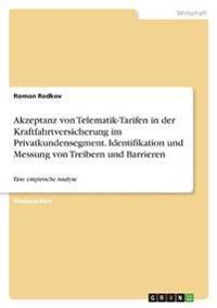 Akzeptanz von Telematik-Tarifen in der Kraftfahrtversicherung im Privatkundensegment. Identifikation und Messung von Treibern und Barrieren