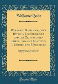 Wolfgang Ratichius, oder Ratke im Lichte Seiner und der Zeitgenossen Briefe, und als Didacticus in Cöthen und Magdeburg