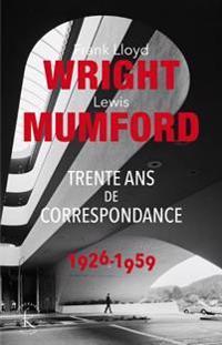 Franck Lloyd Wright & Lewis Mumford: Trente ANS de Correspondance 1926-1959