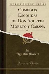 Comedias Escojidas de Don Agustin Moreto y Cabaña, Vol. 3 (Classic Reprint)