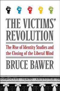 The Victims' Revolution: The Rise of Identity Studies and the Closing of the Liberal Mind