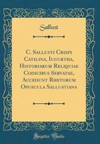 C. Sallusti Crispi Catilina, Iugurtha, Historiarum Reliquiae Codicibus Servatae, Accedunt Rhetorum Opuscula Sallustiana (Classic Reprint)