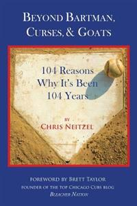 Beyond Bartman, Curses, & Goats: 104 Reasons Why It's Been 104 Years