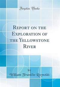 Report on the Exploration of the Yellowstone River (Classic Reprint)