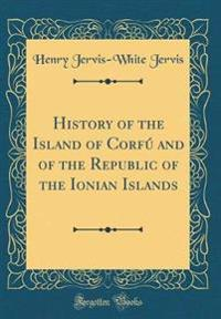 History of the Island of Corfú and of the Republic of the Ionian Islands (Classic Reprint)