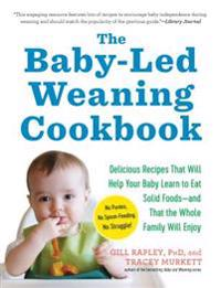 The Baby-Led Weaning Cookbook: 130 Recipes That Will Help Your Baby Learn to Eat Solid Foods and That the Whole Family Will Enjoy