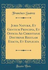 Juris Naturæ, Et Gentium Principia, Et Officia Ad Christianæ Doctrinæ Regulam Exacta, Et Explicata (Classic Reprint)