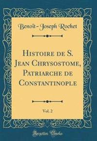 Histoire de S. Jean Chrysostome, Patriarche de Constantinople, Vol. 2 (Classic Reprint)