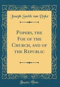 Popery, the Foe of the Church, and of the Republic (Classic Reprint)