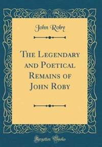 The Legendary and Poetical Remains of John Roby (Classic Reprint)