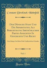 Der Dänische Staat Und Die Separatisten, Als Berichtigung Irrthümlicher Partei-Ansichten In Geschichte Und Recht, Vol. 1