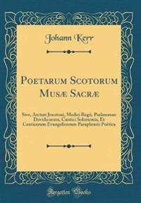 Poetarum Scotorum Musæ Sacræ: Sive, Arcturi Jonstoni, Medici Regii, Psalmorum Davidicorum, Cantici Solomonis, Et Canticorum Evangelicorum Paraphrasi