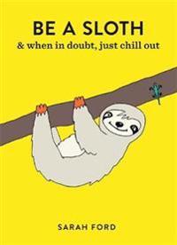 Be a Sloth: & Eat, Sleep, Eat Repeat