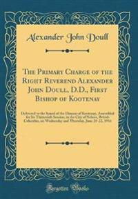 The Primary Charge of the Right Reverend Alexander John Doull, D.D., First Bishop of Kootenay: Delivered to the Synod of the Diocese of Kootenay, Asse