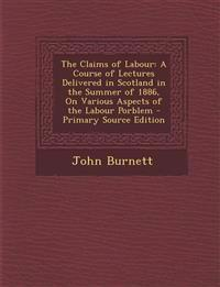 The Claims of Labour: A Course of Lectures Delivered in Scotland in the Summer of 1886, On Various Aspects of the Labour Porblem - Primary Source Edit