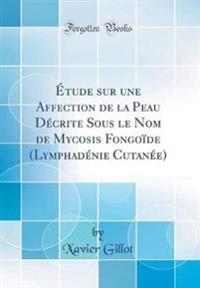 Étude sur une Affection de la Peau Décrite Sous le Nom de Mycosis Fongoïde (Lymphadénie Cutanée) (Classic Reprint)