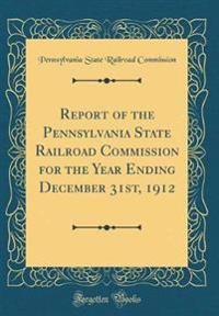 Report of the Pennsylvania State Railroad Commission for the Year Ending December 31st, 1912 (Classic Reprint)