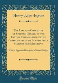 The Life and Character of Stephen Girard, of the City of Philadelphia, in the Commonwealth of Pennsylvania, Mariner and Merchant