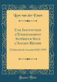Une Institution D'Enseignement Supérieur Sous L'Ancien Régime: L'Université de Louvain (1425-1797) (Classic Reprint)