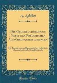 Die Grundbuchordnung Nebst Den Preussischen Ausführungsbestimmungen: Mit Kommentar Und Systematischer Uebersicht Über Das Materielle Grundbuchrecht (C