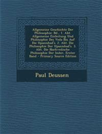Allgemeine Geschichte Der Philosophie: Bd., 1. Abt. Allgemeine Einleitung Und Philosophie Des Veda Bis Auf Die Upanishad's. 2. Abt. Die Philosophie de