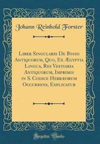 Liber Singularis De Bysso Antiquorum, Quo, Ex Ægyptia Lingua, Res Vestiaria Antiquorum, Imprimis in S. Codice Hebræorum Occurrens, Explicatur (Classic Reprint)