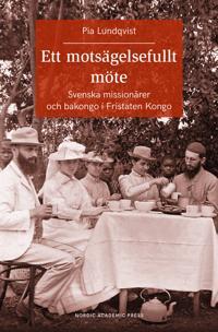 Ett motsägelsefullt möte : svenska missionärer och bakongo i Fristaten Kongo
