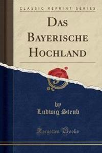 Das Bayerische Hochland (Classic Reprint)