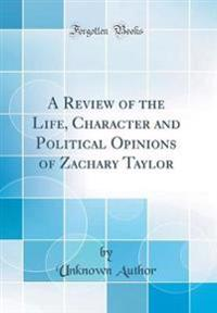 A Review of the Life, Character and Political Opinions of Zachary Taylor (Classic Reprint)