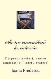 Sa Ne Cunoastem La Interviu: Despre Interviuri, Pentru Candidati Si Intervievatori