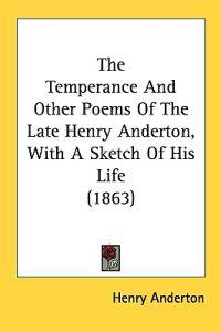 The Temperance And Other Poems Of The Late Henry Anderton, With A Sketch Of His Life (1863)