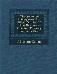 The Imported Bridegroom: And Other Stories Of The New York Ghetto - Primary Source Edition